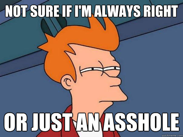 not sure if I'm always right Or just an asshole - not sure if I'm always right Or just an asshole  Futurama Fry