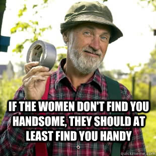 If the women don't find you handsome, they should at least find you handy - If the women don't find you handsome, they should at least find you handy  Red Green