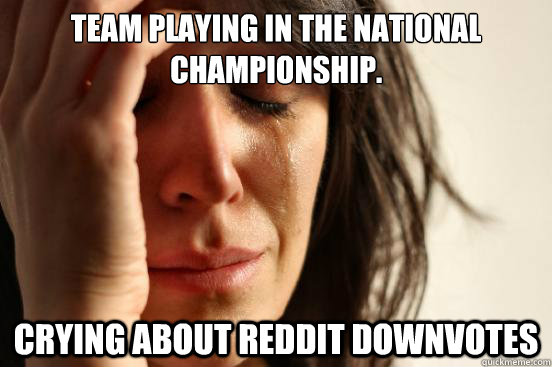 Team playing in the national championship. Crying about Reddit downvotes - Team playing in the national championship. Crying about Reddit downvotes  First World Problems