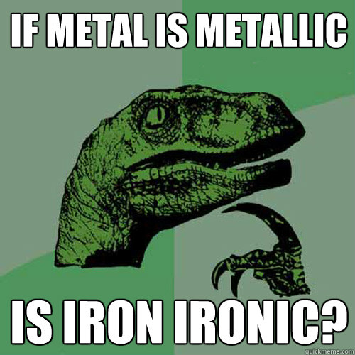 If metal is metallic is iron ironic? - If metal is metallic is iron ironic?  Philosoraptor