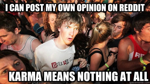I can post my own opinion on reddit Karma means nothing at all - I can post my own opinion on reddit Karma means nothing at all  Sudden Clarity Clarence