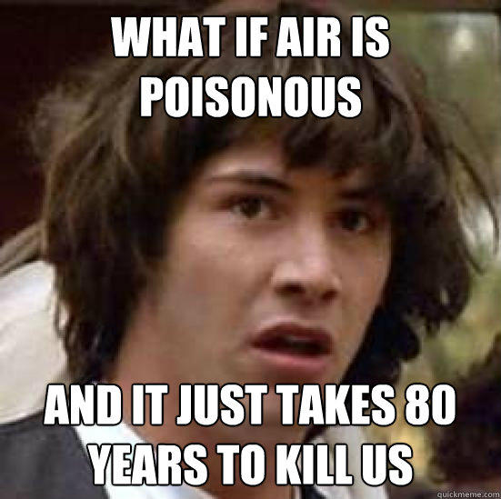 What if air is poisonous And it just takes 80 years to kill us - What if air is poisonous And it just takes 80 years to kill us  conspiracy keanu