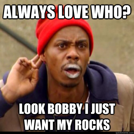 always love who? look bobby i just want my rocks - always love who? look bobby i just want my rocks  Tyrone Biggums