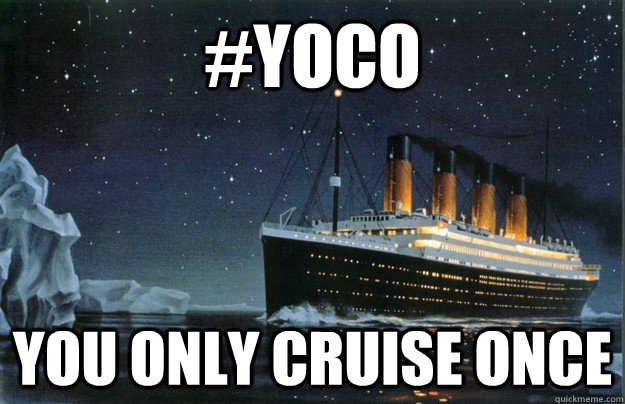 #yoco You only cruise once - #yoco You only cruise once  Scumbag Titanic