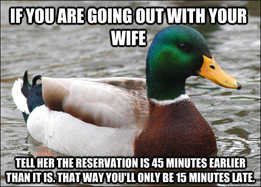 If you are going out with your wife Tell her the reservation is 45 minutes earlier than it is. That way you'll only be 15 minutes late. - If you are going out with your wife Tell her the reservation is 45 minutes earlier than it is. That way you'll only be 15 minutes late.  Actual Advice Mallard