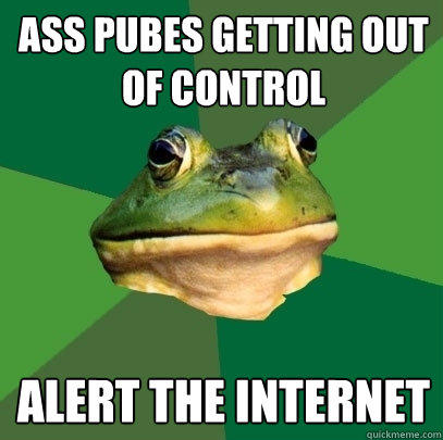 Ass pubes getting out of control alert the internet - Ass pubes getting out of control alert the internet  Foul Bachelor Frog