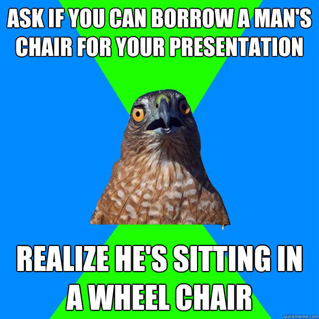 Ask if you can borrow a man's chair for your presentation Realize He's sitting in a wheel chair - Ask if you can borrow a man's chair for your presentation Realize He's sitting in a wheel chair  Hawkward