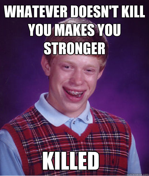 Whatever Doesn't Kill You Makes You Stronger Killed