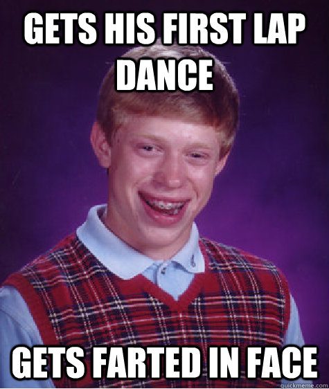 Gets His First Lap Dance Gets farted in face - Gets His First Lap Dance Gets farted in face  Bad Luck Brian