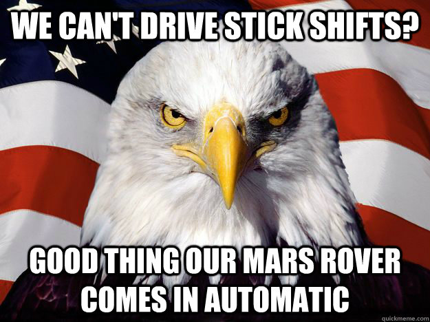 We can't drive stick shifts? Good thing our Mars rover comes in automatic  One-up America
