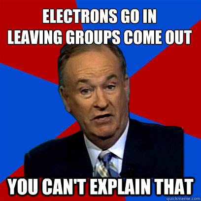 electrons go in leaving groups come out you can't explain that
