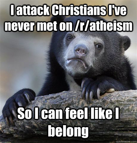 I attack Christians I've never met on /r/atheism So I can feel like I belong - I attack Christians I've never met on /r/atheism So I can feel like I belong  Confession Bear
