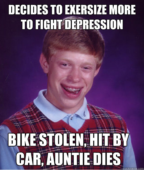 DECIDES TO EXERSIZE MORE TO FIGHT DEPRESSION BIKE STOLEN, HIT BY CAR, AUNTIE DIES - DECIDES TO EXERSIZE MORE TO FIGHT DEPRESSION BIKE STOLEN, HIT BY CAR, AUNTIE DIES  Bad Luck Brian