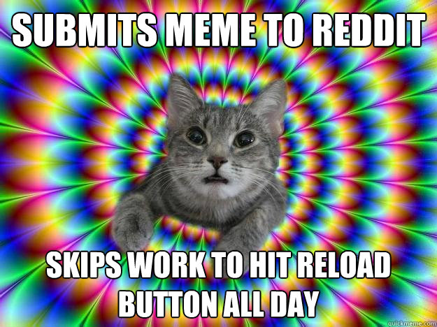Submits meme to reddit skips work to hit reload button all day