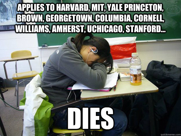 applies to harvard, MIT, Yale Princeton, Brown, Georgetown, Columbia, Cornell, Williams, Amherst, UCHicago, Stanford... Dies  - applies to harvard, MIT, Yale Princeton, Brown, Georgetown, Columbia, Cornell, Williams, Amherst, UCHicago, Stanford... Dies   Freaked Out High School Senior