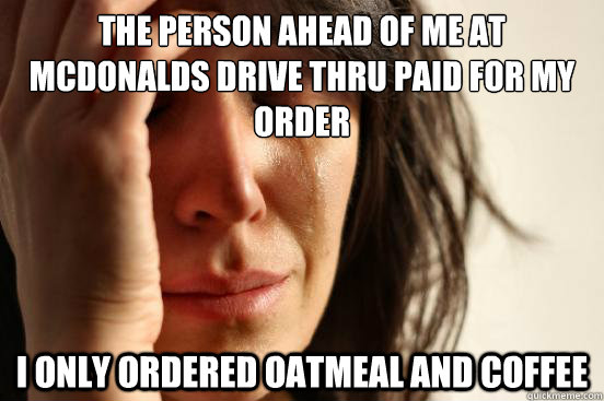 The person ahead of me at mcdonalds drive thru paid for my order I only ordered oatmeal and coffee - The person ahead of me at mcdonalds drive thru paid for my order I only ordered oatmeal and coffee  First World Problems