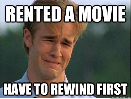 Rented a movie Have to rewind first - Rented a movie Have to rewind first  1990s Problems