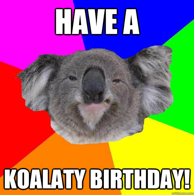 Funny Birthday Meme For Coworker : Have a koalaty birthday incompetent coworker koala