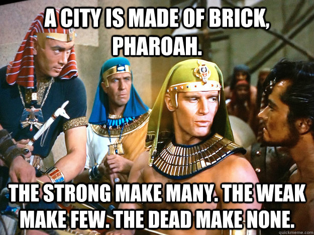 A city is made of brick, Pharoah.  The strong make many. The weak make few. The dead make none. - A city is made of brick, Pharoah.  The strong make many. The weak make few. The dead make none.  Healthcare Heston