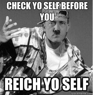 Check yo self before you reich yo self