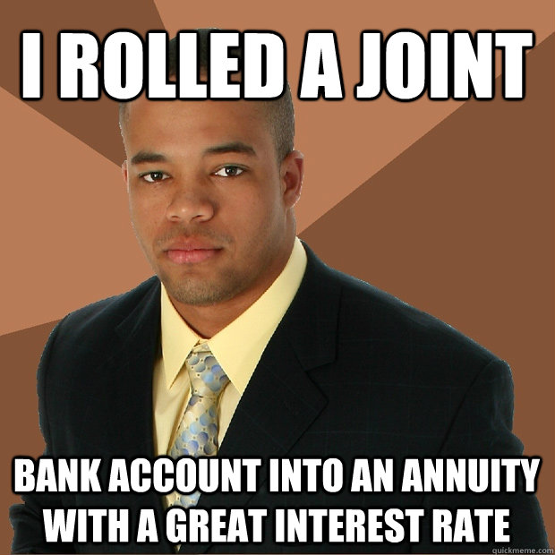 I rolled a joint bank account into an annuity with a great interest rate - I rolled a joint bank account into an annuity with a great interest rate  Successful Black Man