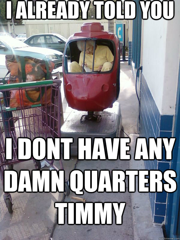 i already told you i dont have any damn quarters timmy
