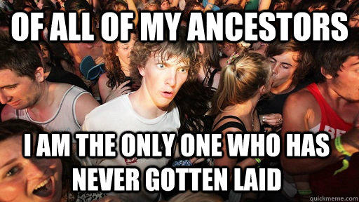 Of all of my ancestors i am the only one who has never gotten laid - Of all of my ancestors i am the only one who has never gotten laid  Sudden Clarity Clarence
