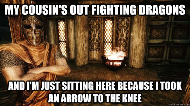 MY COUSIN'S OUT FIGHTING DRAGONS AND I'M JUST SITTING HERE BECAUSE I TOOK AN ARROW TO THE KNEE - MY COUSIN'S OUT FIGHTING DRAGONS AND I'M JUST SITTING HERE BECAUSE I TOOK AN ARROW TO THE KNEE  Misunderstood Skyrim Guard