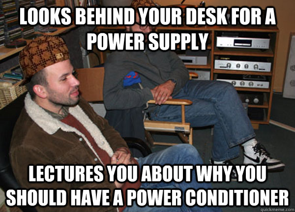 Looks behind your desk for a power supply Lectures you about why you should have a power conditioner