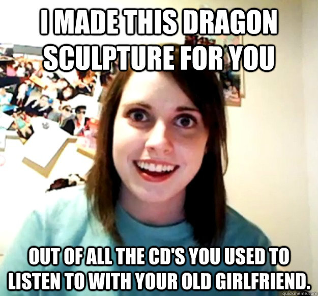I made this dragon sculpture for you out of all the cd's you used to listen to with your old girlfriend. - I made this dragon sculpture for you out of all the cd's you used to listen to with your old girlfriend.  Overly Attached Girlfriend