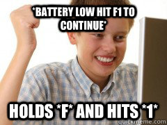 *Battery low hit F1 to continue* Holds *F* And hits *1* - *Battery low hit F1 to continue* Holds *F* And hits *1*  new to the internet kid