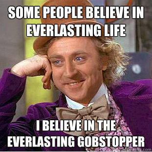 some people believe in everlasting life i believe in the everlasting gobstopper  Creepy Wonka