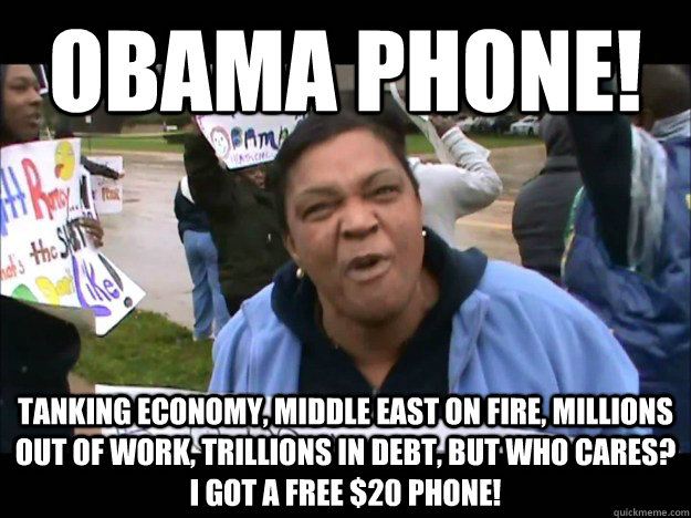 obama phone! Tanking economy, middle east on fire, millions out of work, trillions in debt, but who cares? I got a free $20 phone!  obama phone