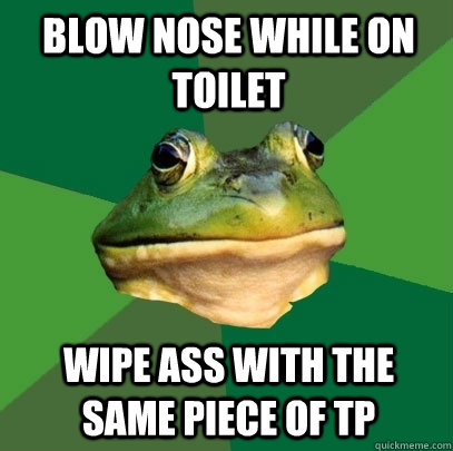 blow nose while on toilet  wipe ass with the same piece of tp - blow nose while on toilet  wipe ass with the same piece of tp  Foul Bachelor Frog