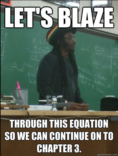 Let's blaze Through this equation so we can continue on to Chapter 3.  Rasta Science Teacher