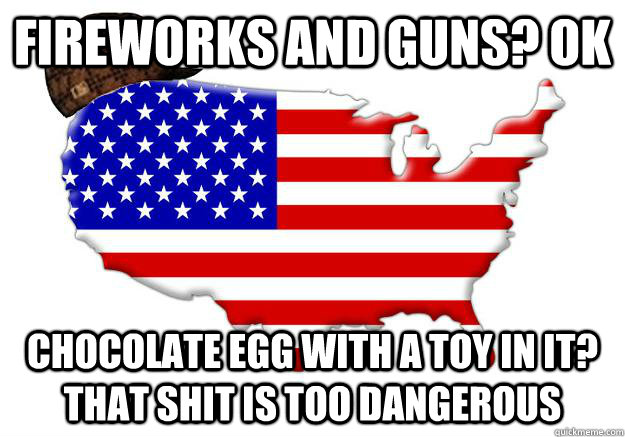 fireworks and guns? ok chocolate egg with a toy in it? that shit is too dangerous