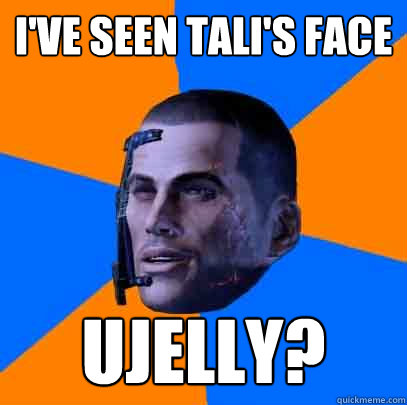 I've seen tali's face ujelly?