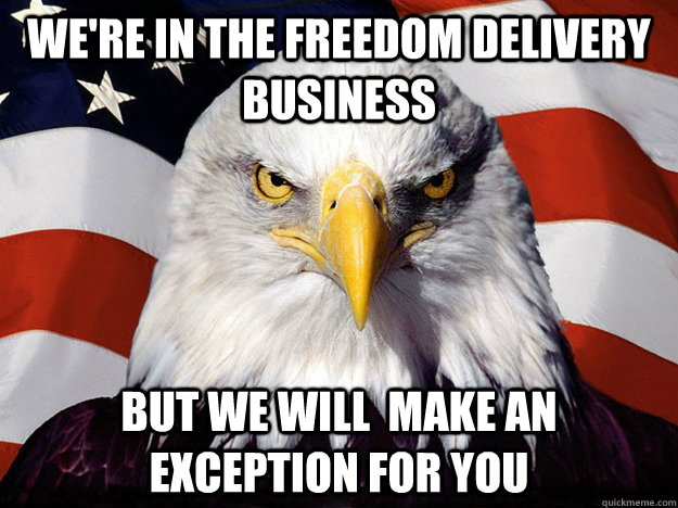 we're in the freedom delivery business but we will  make an exception for you  - we're in the freedom delivery business but we will  make an exception for you   Evil American Eagle