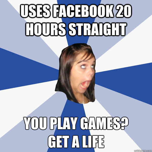 Uses facebook 20 hours straight you play games? get a life - Uses facebook 20 hours straight you play games? get a life  Annoying Facebook Girl