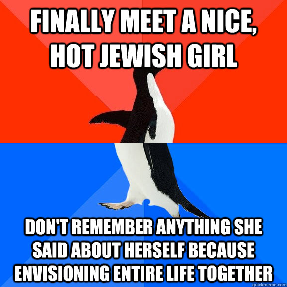 Finally meet a nice, hot jewish girl Don't remember anything she said about herself because envisioning entire life together - Finally meet a nice, hot jewish girl Don't remember anything she said about herself because envisioning entire life together  Socially Awesome Awkward Penguin