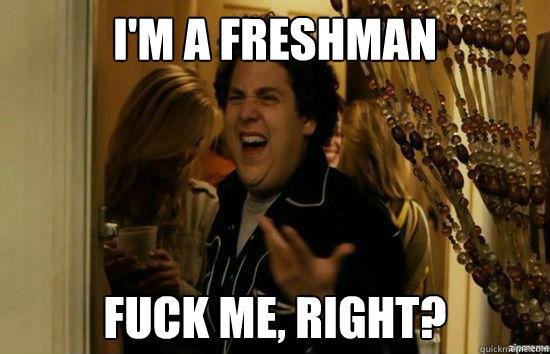 I'm a freshman Fuck me, right? - I'm a freshman Fuck me, right?  Misc