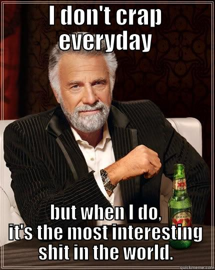 I DON'T CRAP EVERYDAY BUT WHEN I DO, IT'S THE MOST INTERESTING SHIT IN THE WORLD. The Most Interesting Man In The World