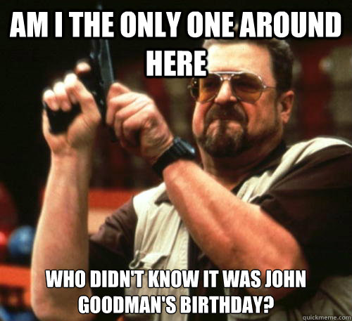 Am i the only one around here Who didn't know it was john goodman's birthday? - Am i the only one around here Who didn't know it was john goodman's birthday?  Am I The Only One Around Here