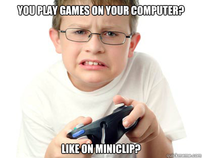 You play Games on your computer? Like on miniclip? - You play Games on your computer? Like on miniclip?  Young Video Gamer