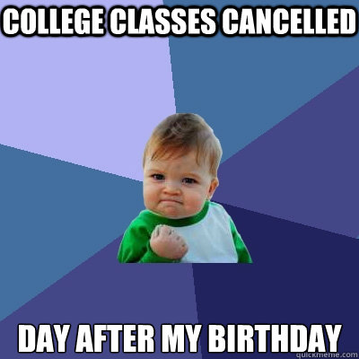 College Classes cancelled day after my birthday - College Classes cancelled day after my birthday  Success Kid