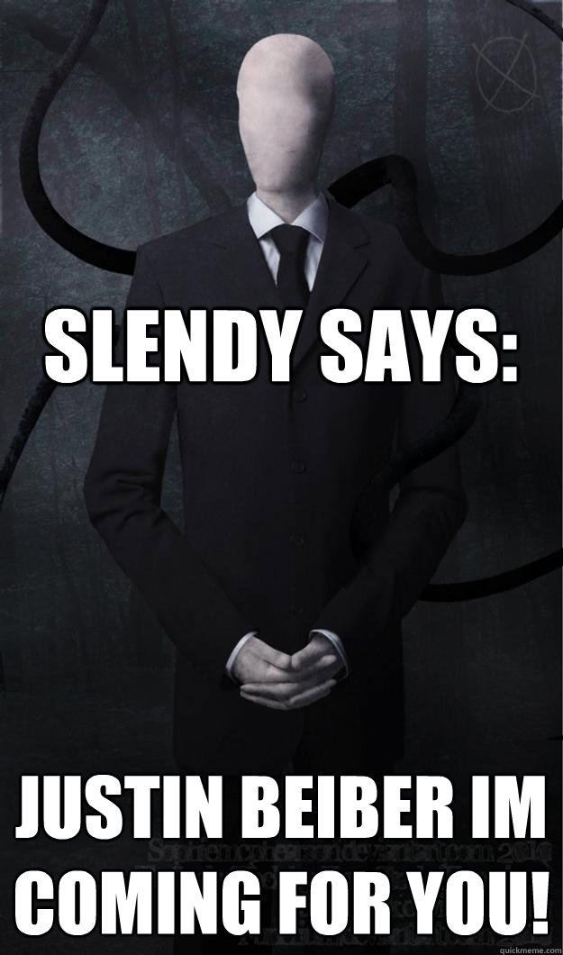 slendy says: justin beiber im coming for you!