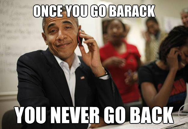 once you go barack you never go back - once you go barack you never go back  Misc