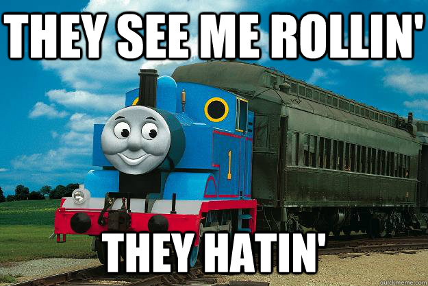 they see me rollin' they hatin'  Thomas the Tank Engine
