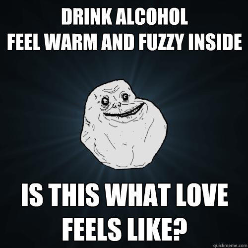 drink alcohol feel warm and fuzzy inside Is this what love feels like? - drink alcohol feel warm and fuzzy inside Is this what love feels like?  Forever Alone