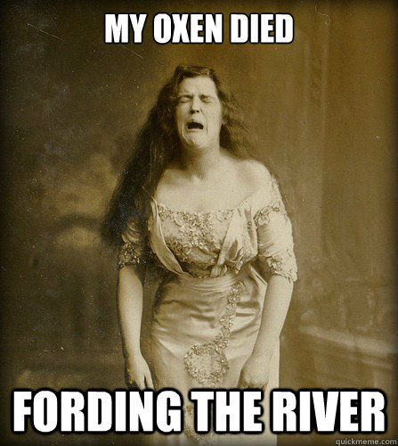 My oxen died fording the river
